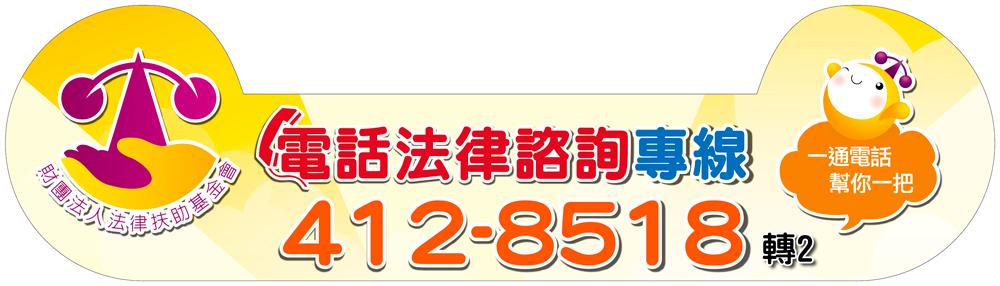 電話法律諮詢專線:412-8518(市話請直撥,手機加02)一通電話幫你一把